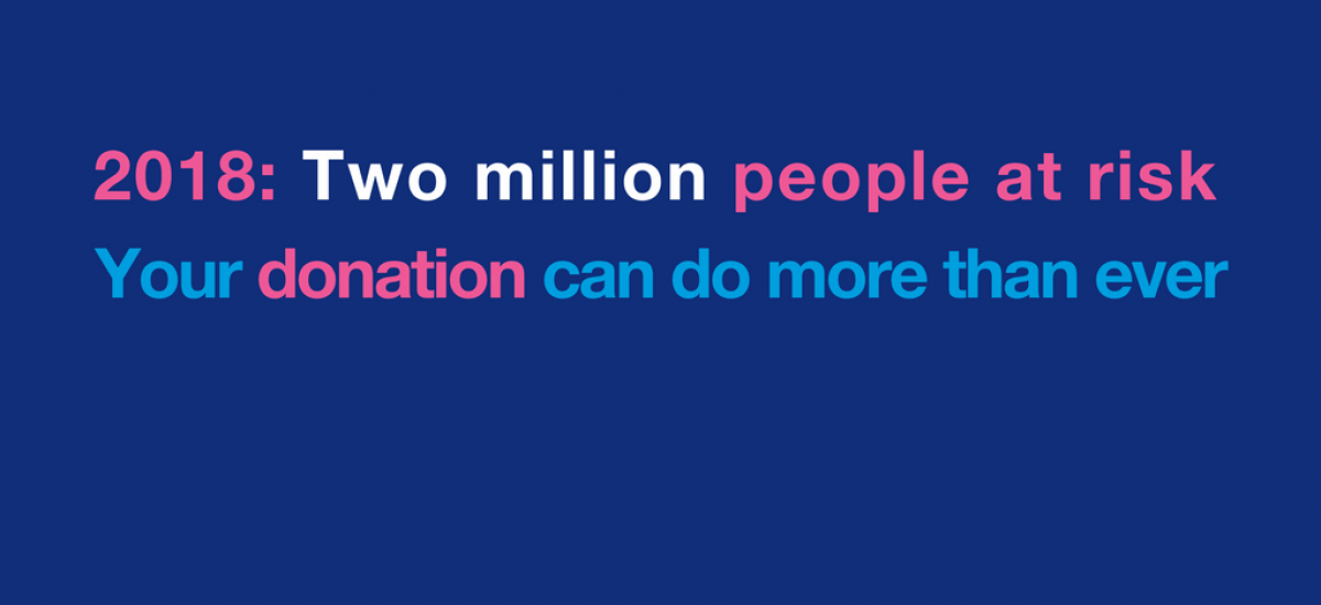 2018: Two million people at risk. Your donation can do more than ever
